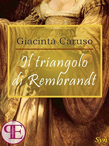 """""""IL TRIANGOLO DI REMBRANDT"""" DI GIACINTA CARUSO: RECENSIONE E UNO SGUARDO ALLE OPERE DIREMBRANDT"""